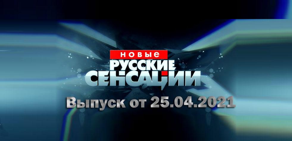 Новые русские сенсации от 25.04.2021