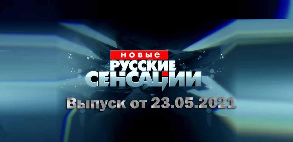 Новые русские сенсации от 23.05.2021