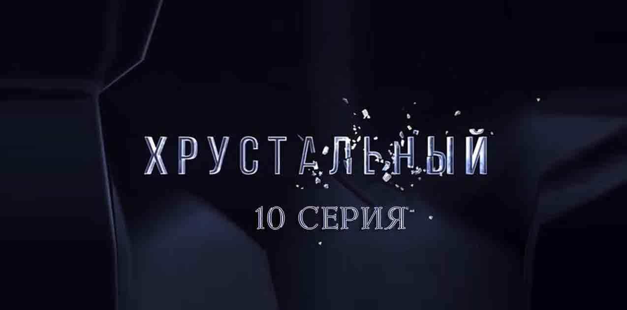 Хрустальный 10 серия