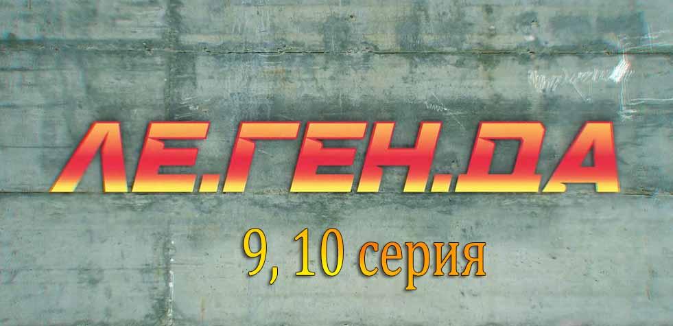 """""""Ле.Ген.Да"""" 9, 10 серия"""
