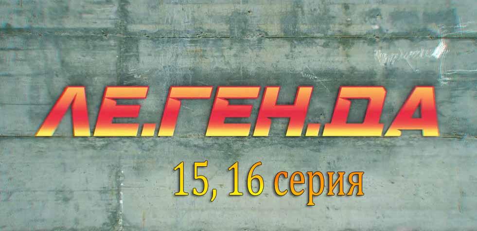 """""""Ле.Ген.Да"""" 15, 16 серия"""