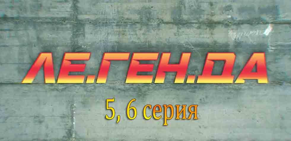 """""""Ле.Ген.Да"""" 5, 6 серия"""