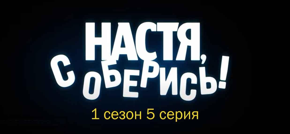 Настя, соберись- 1 сезон 5 серия