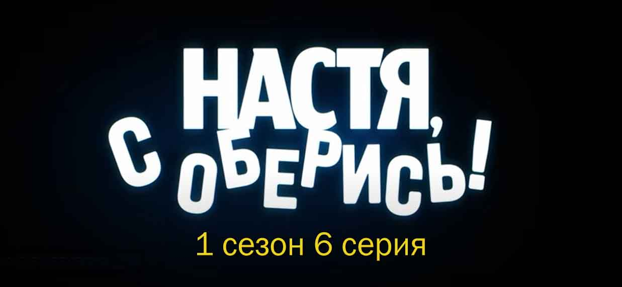 Настя, соберись 1 сезон 6 серия