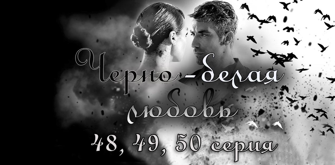 Черно-белая любовь 48, 49, 50 серия