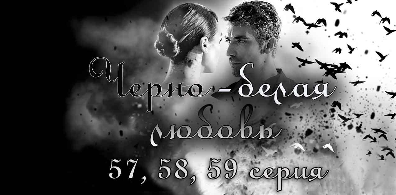 Черно-белая любовь 57, 58, 59 серия