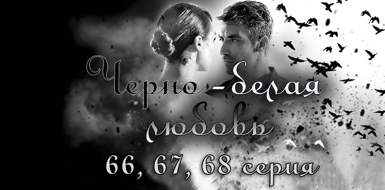 Черно-белая любовь 66, 67, 68 серия