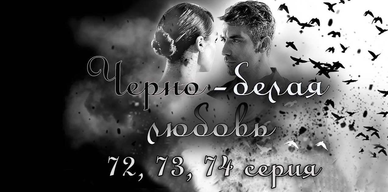 Черно-белая любовь 72, 73, 74 серия