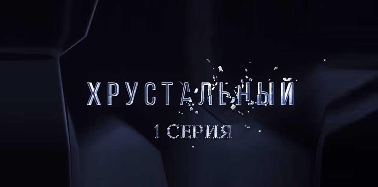 Хрустальный 1 серия