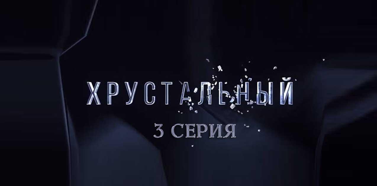 Хрустальный 3 серия