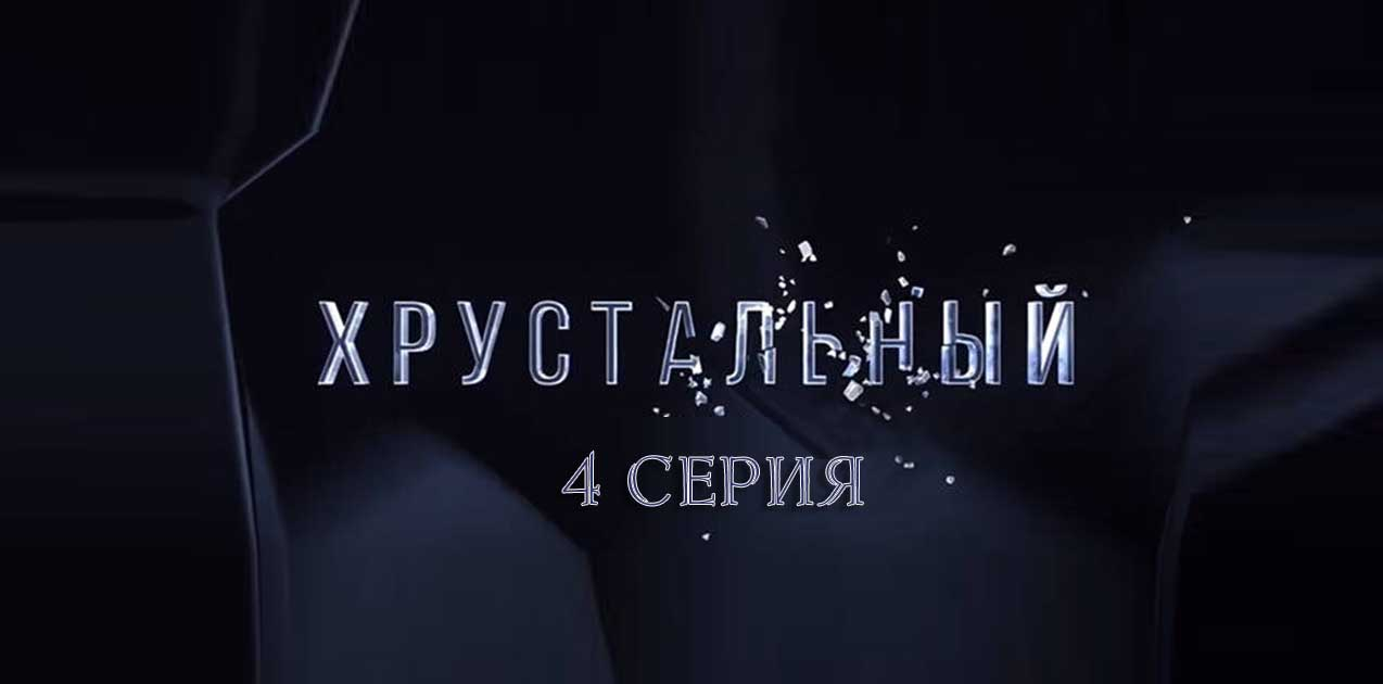 Хрустальный 4 серия