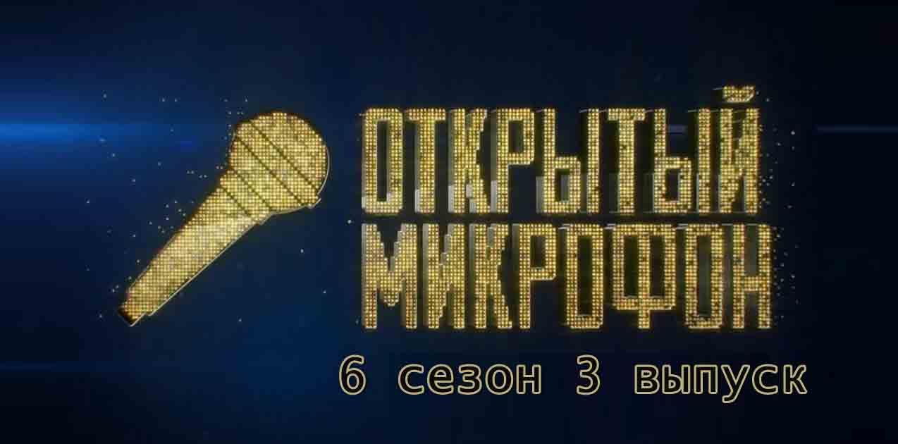 Открытый микрофон 6 сезон 3 выпуск