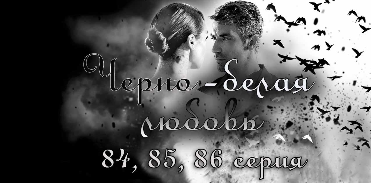 Черно-белая любовь 84, 85, 86 серия