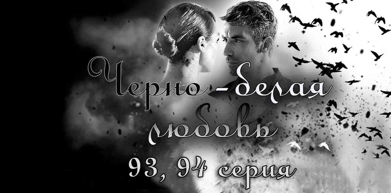 Черно-белая любовь 93, 94 серия