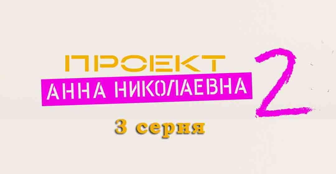 """Проект """"Анна Николаевна"""" 2 сезон 3 серия"""
